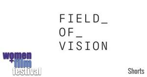 Women+Film Festival Shorts Field of Vision